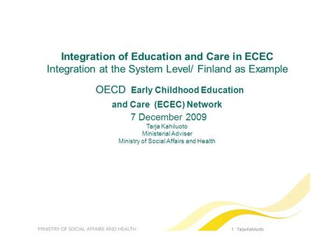 1 Tarja Kahiluoto Integration of Education and Care in ECEC Integration at the System Level/ Finland as Example OECD Early Childhood Education and Care.