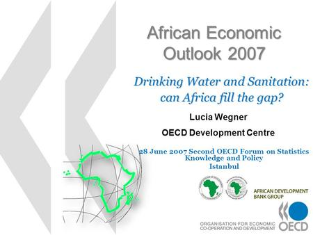 African Economic Outlook 2007 Drinking Water and Sanitation: can Africa fill the gap? Lucia Wegner OECD Development Centre 28 June 2007 Second OECD Forum.