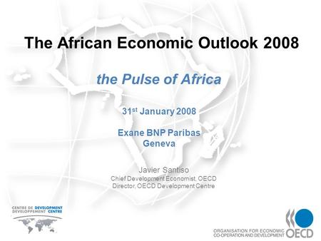 The African Economic Outlook 2008 the Pulse of Africa Javier Santiso Chief Development Economist, OECD Director, OECD Development Centre 31 st January.