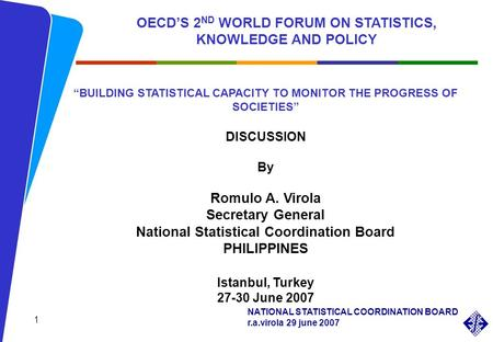 NATIONAL STATISTICAL COORDINATION BOARD r.a.virola 29 june 2007 BUILDING STATISTICAL CAPACITY TO MONITOR THE PROGRESS OF SOCIETIES DISCUSSION By Romulo.