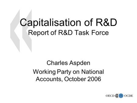 1 Capitalisation of R&D Report of R&D Task Force Charles Aspden Working Party on National Accounts, October 2006.