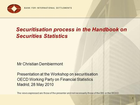 1 Securitisation process in the Handbook on Securities Statistics Mr Christian Dembiermont Presentation at the Workshop on securitisation OECD Working.