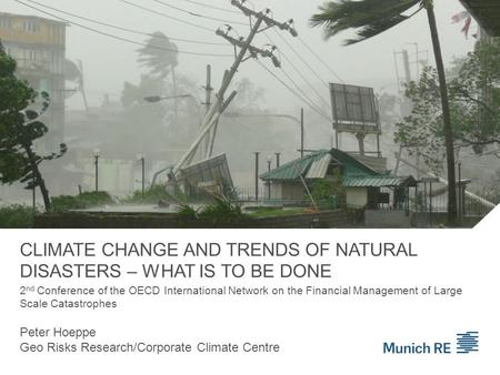 CLIMATE CHANGE AND TRENDS OF NATURAL DISASTERS – WHAT IS TO BE DONE Peter Hoeppe Geo Risks Research/Corporate Climate Centre 2 nd Conference of the OECD.