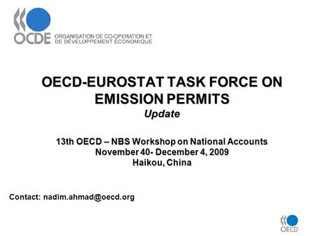 OECD-EUROSTAT TASK FORCE ON EMISSION PERMITS Update 13th OECD – NBS Workshop on National Accounts November 40- December 4, 2009 Haikou, China Contact: