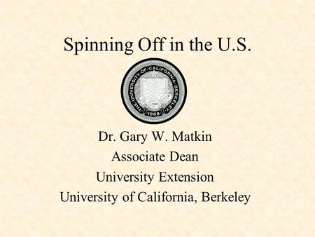 Spinning Off in the U.S. Dr. Gary W. Matkin Associate Dean University Extension University of California, Berkeley.