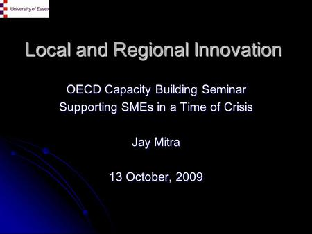 Local and Regional Innovation OECD Capacity Building Seminar Supporting SMEs in a Time of Crisis Jay Mitra 13 October, 2009.