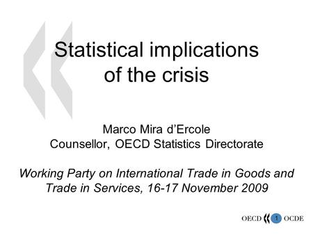 1 Statistical implications of the crisis Marco Mira dErcole Counsellor, OECD Statistics Directorate Working Party on International Trade in Goods and Trade.