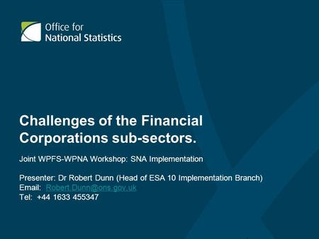Challenges of the Financial Corporations sub-sectors. Joint WPFS-WPNA Workshop: SNA Implementation Presenter: Dr Robert Dunn (Head of ESA 10 Implementation.