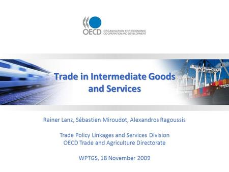 Trade in Intermediate Goods and Services Rainer Lanz, Sébastien Miroudot, Alexandros Ragoussis Trade Policy Linkages and Services Division OECD Trade and.