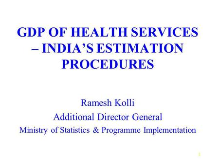 1 GDP OF HEALTH SERVICES – INDIAS ESTIMATION PROCEDURES Ramesh Kolli Additional Director General Ministry of Statistics & Programme Implementation.