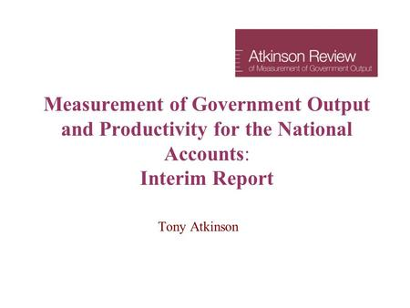 Measurement of Government Output and Productivity for the National Accounts: Interim Report Tony Atkinson.