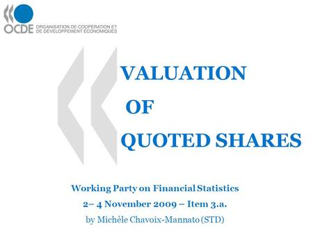 VALUATION Working Party on Financial Statistics 2– 4 November 2009 – Item 3.a. by Michèle Chavoix-Mannato (STD) OF QUOTED SHARES.