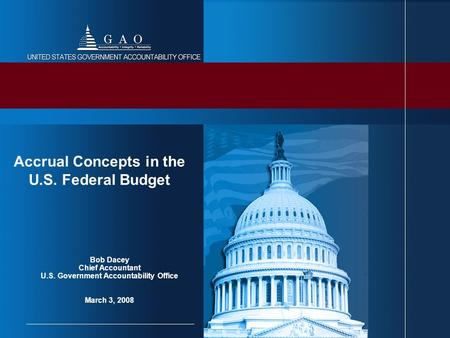 Bob Dacey Chief Accountant U.S. Government Accountability Office March 3, 2008 Accrual Concepts in the U.S. Federal Budget.