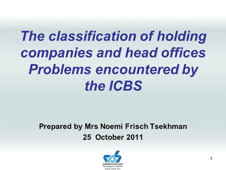 The classification of holding companies and head offices Problems encountered by the ICBS Prepared by Mrs Noemi Frisch Tsekhman 25 October 2011 1.