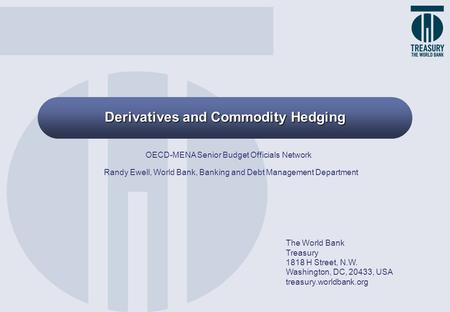 Derivatives and Commodity Hedging The World Bank Treasury 1818 H Street, N.W. Washington, DC, 20433, USA treasury.worldbank.org OECD-MENA Senior Budget.
