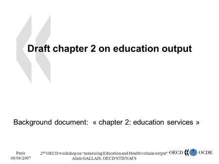 1 Paris 06/06/2007 2 nd OECD workshop on measuring Education and Health volume output Alain GALLAIS, OECD/STD/NAFS Draft chapter 2 on education output.