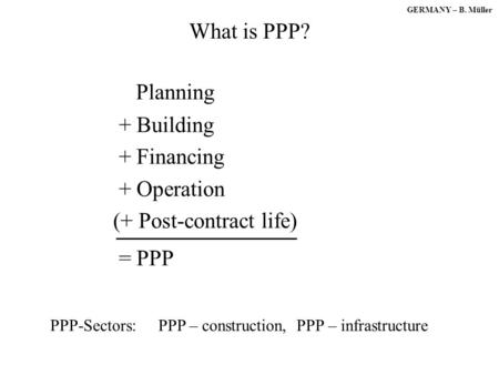 GERMANY – B. Müller What is PPP? Planning + Building + Financing + Operation (+ Post-contract life) = PPP PPP-Sectors: PPP – construction, PPP – infrastructure.