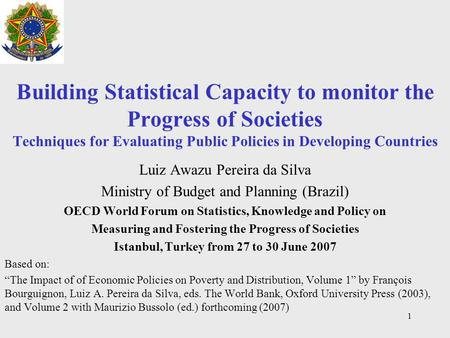 1 Building Statistical Capacity to monitor the Progress of Societies Techniques for Evaluating Public Policies in Developing Countries Luiz Awazu Pereira.