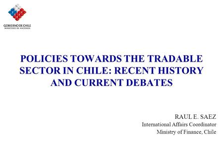 POLICIES TOWARDS THE TRADABLE SECTOR IN CHILE: RECENT HISTORY AND CURRENT DEBATES RAUL E. SAEZ International Affairs Coordinator Ministry of Finance, Chile.