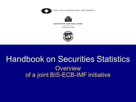 1 Handbook on Securities Statistics Overview of a joint BIS-ECB-IMF initiative.