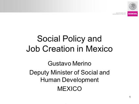 Título presentación Social Policy and Job Creation in Mexico Gustavo Merino Deputy Minister of Social and Human Development MEXICO Policy Forum: Creating.