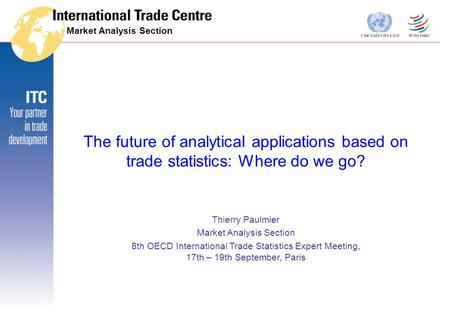 The future of analytical applications based on trade statistics: Where do we go? Thierry Paulmier Market Analysis Section 8th OECD International Trade.