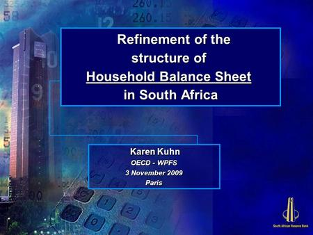 Refinement of the structure of Household Balance Sheet in South Africa Karen Kuhn Karen Kuhn OECD - WPFS 3 November 2009 Paris.