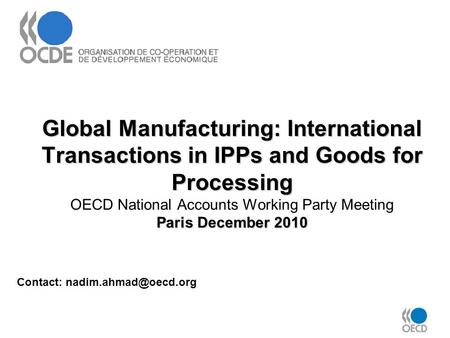 Global Manufacturing: International Transactions in IPPs and Goods for Processing Paris December 2010 Global Manufacturing: International Transactions.