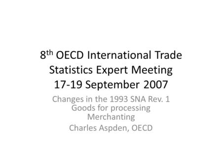 8 th OECD International Trade Statistics Expert Meeting 17-19 September 2007 Changes in the 1993 SNA Rev. 1 Goods for processing Merchanting Charles Aspden,