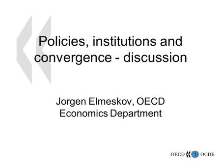 1 Policies, institutions and convergence - discussion Jorgen Elmeskov, OECD Economics Department.