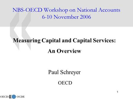 1 NBS-OECD Workshop on National Accounts 6-10 November 2006 Measuring Capital and Capital Services: An Overview Paul Schreyer OECD.