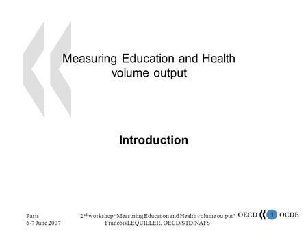 1 Paris 6-7 June 2007 2 nd workshop Measuring Education and Health volume output François LEQUILLER, OECD/STD/NAFS Measuring Education and Health volume.