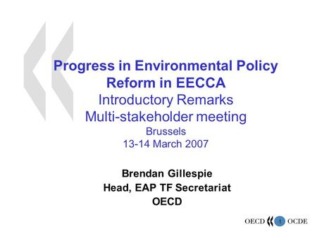1 Progress in Environmental Policy Reform in EECCA Introductory Remarks Multi-stakeholder meeting Brussels 13-14 March 2007 Brendan Gillespie Head, EAP.