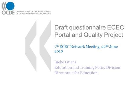Draft questionnaire ECEC Portal and Quality Project 7 th ECEC Network Meeting, 22 nd June 2010 Ineke Litjens Education and Training Policy Division Directorate.
