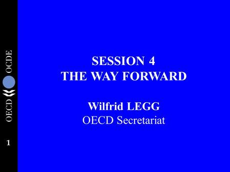 1 SESSION 4 THE WAY FORWARD Wilfrid LEGG OECD Secretariat.