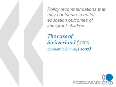 Policy recommendations that may contribute to better education outcomes of immigrant children The case of Switzerland ( OECD Economic Surveys 2007 )