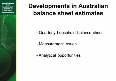 Developments in Australian balance sheet estimates - Quarterly household balance sheet - Measurement issues - Analytical opportunities.