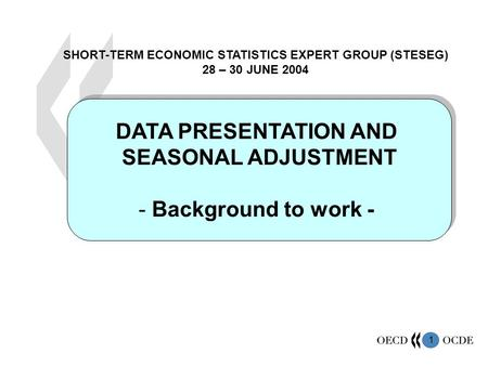 1 DATA PRESENTATION AND SEASONAL ADJUSTMENT - Background to work - DATA PRESENTATION AND SEASONAL ADJUSTMENT - Background to work - SHORT-TERM ECONOMIC.