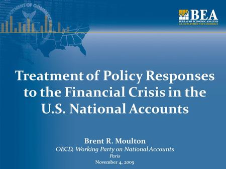 Treatment of Policy Responses to the Financial Crisis in the U.S. National Accounts Brent R. Moulton OECD, Working Party on National Accounts Paris November.