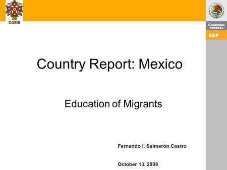 1 Country Report: Mexico Education of Migrants Fernando I. Salmerón Castro October 13, 2008.