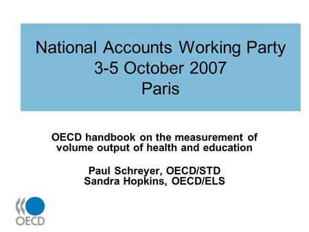 National Accounts Working Party 3-5 October 2007 Paris OECD handbook on the measurement of volume output of health and education Paul Schreyer, OECD/STD.