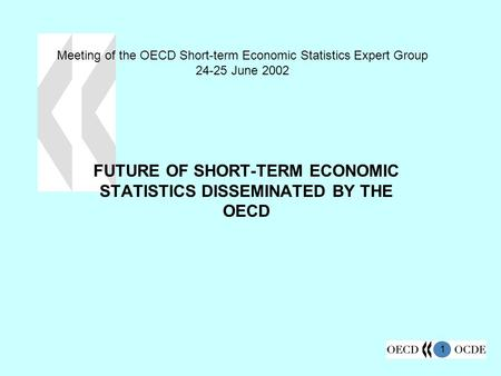 1 Meeting of the OECD Short-term Economic Statistics Expert Group 24-25 June 2002 FUTURE OF SHORT-TERM ECONOMIC STATISTICS DISSEMINATED BY THE OECD.