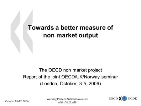 1 October 10-12, 2006 Working Party on National Accounts Alain GALLAIS Towards a better measure of non market output The OECD non market project Report.