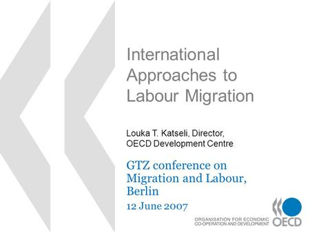 International Approaches to Labour Migration GTZ conference on Migration and Labour, Berlin 12 June 2007 Louka T. Katseli, Director, OECD Development Centre.