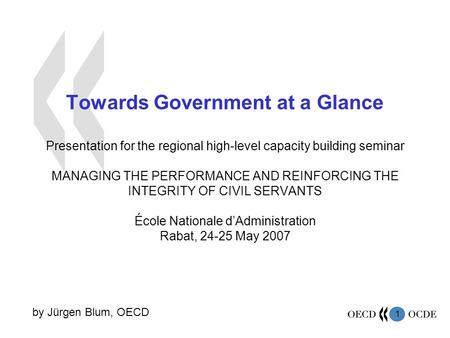 1 Towards Government at a Glance Presentation for the regional high-level capacity building seminar MANAGING THE PERFORMANCE AND REINFORCING THE INTEGRITY.