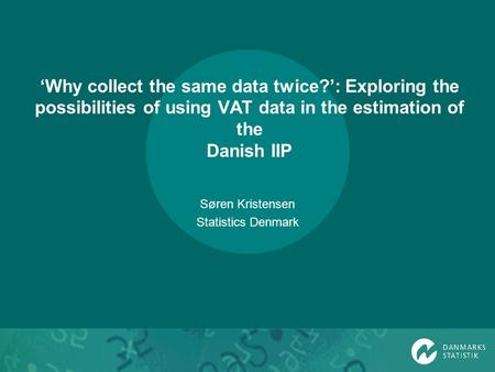 Why collect the same data twice?: Exploring the possibilities of using VAT data in the estimation of the Danish IIP Søren Kristensen Statistics Denmark.