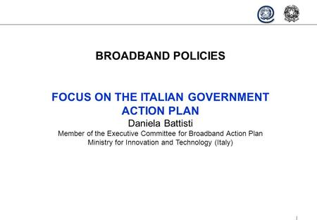 1 BROADBAND POLICIES FOCUS ON THE ITALIAN GOVERNMENT ACTION PLAN Daniela Battisti Member of the Executive Committee for Broadband Action Plan Ministry.