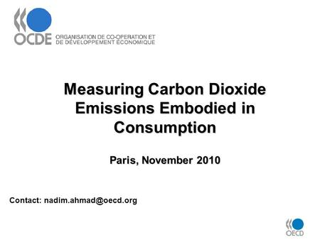 Measuring Carbon Dioxide Emissions Embodied in Consumption Paris, November 2010 Contact: