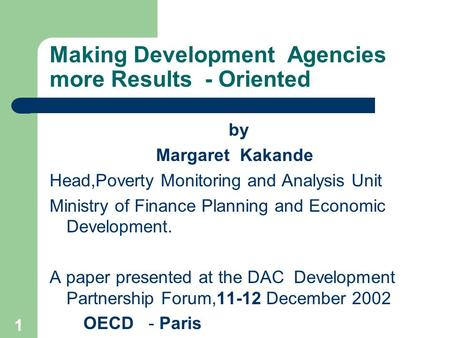 1 Making Development Agencies more Results - Oriented by Margaret Kakande Head,Poverty Monitoring and Analysis Unit Ministry of Finance Planning and Economic.