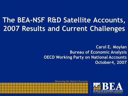 The BEA-NSF R&D Satellite Accounts, 2007 Results and Current Challenges Carol E. Moylan Bureau of Economic Analysis OECD Working Party on National Accounts.